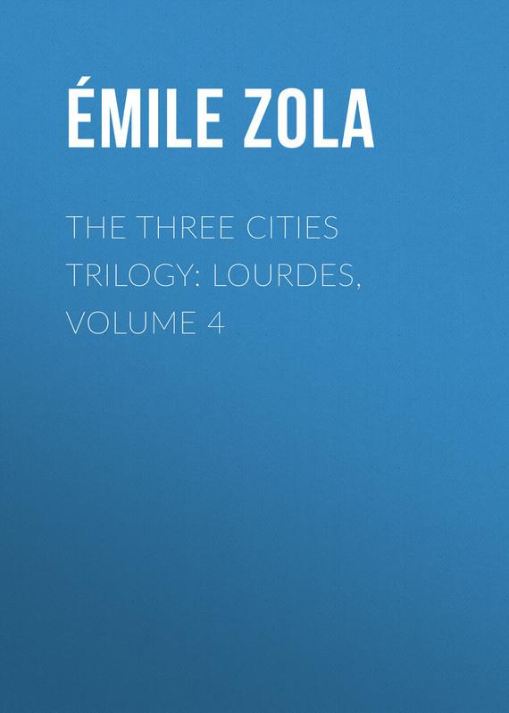Эмиль Золя The Three Cities Trilogy: Lourdes, Volume 4