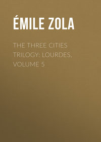 Эмиль Золя - The Three Cities Trilogy: Lourdes, Volume 5