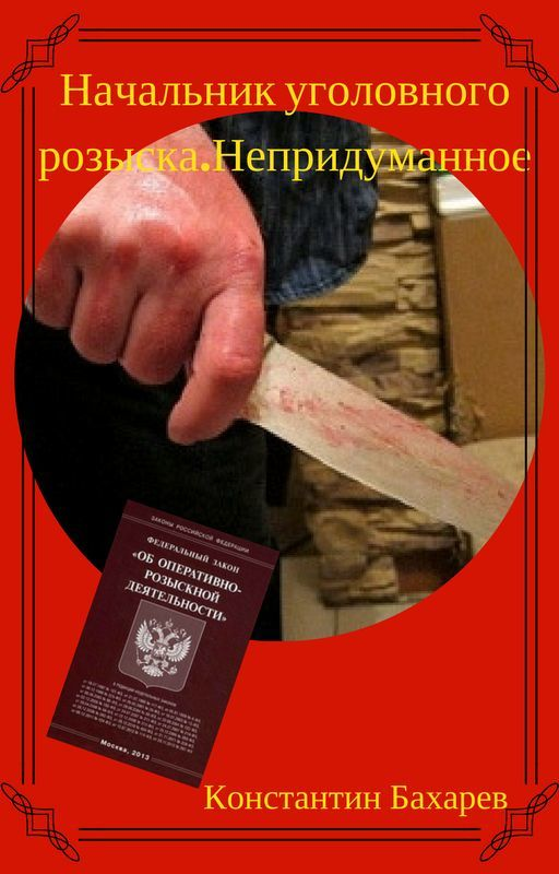Константин Павлович Бахарев Начальник уголовного розыска. Непридуманное инспектор уголовного розыска