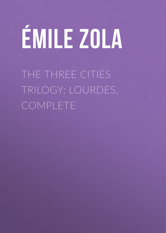 Эмиль Золя The Three Cities Trilogy: Lourdes, Complete цена 2017