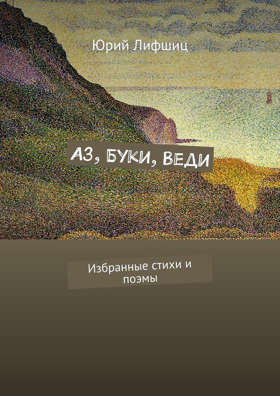 Юрий Лифшиц Аз, Буки,Веди. Избранные стихи и поэмы юрий лифшиц библейские книги переложения