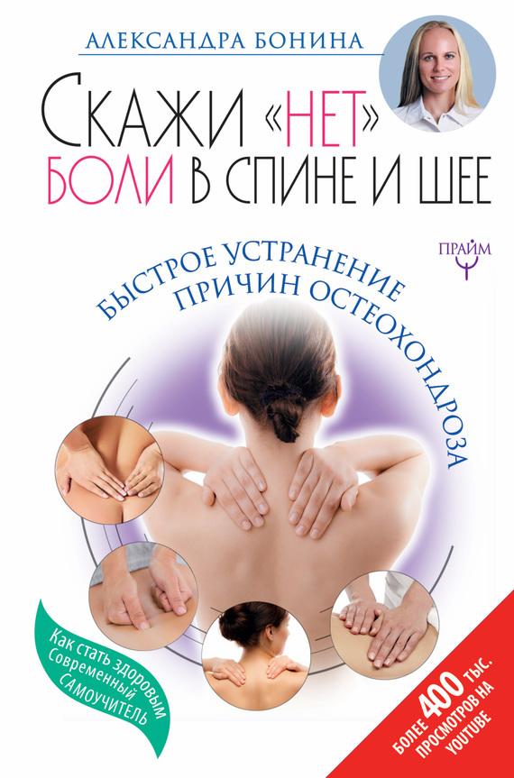 Александра Бонина - Скажи «нет» боли в спине и шее! Быстрое устранение причин остеохондроза