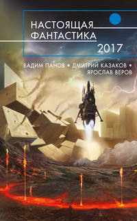 Дмитрий Казаков - Настоящая фантастика – 2017 (сборник)