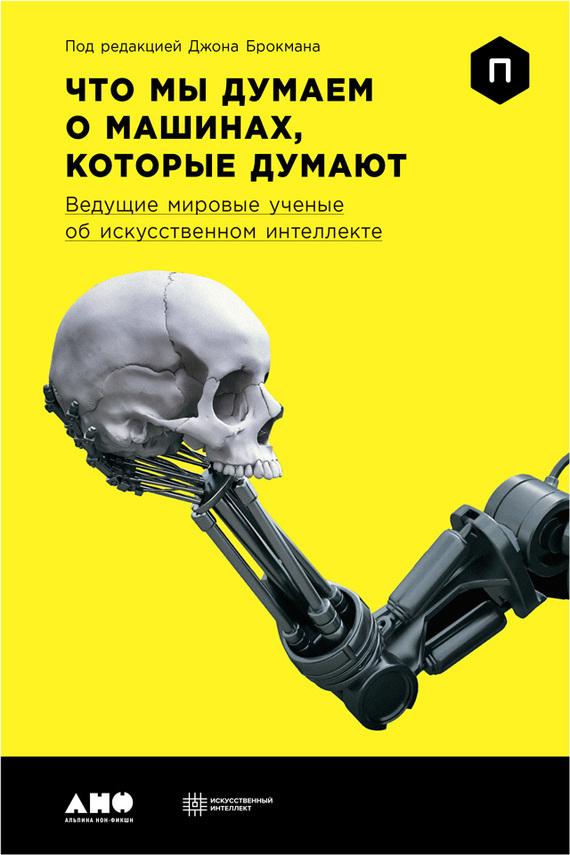 Джон Брокман Что мы думаем о машинах, которые думают: Ведущие мировые ученые об искусственном интеллекте стивен а почему мы думаем то что мы думаем