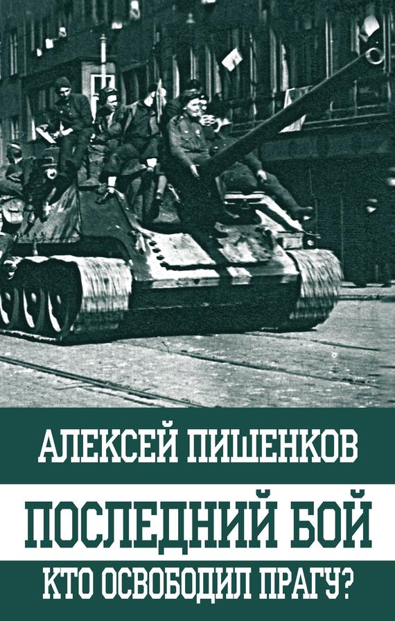 Алексей Пишенков - Последний бой. Кто освободил Прагу?