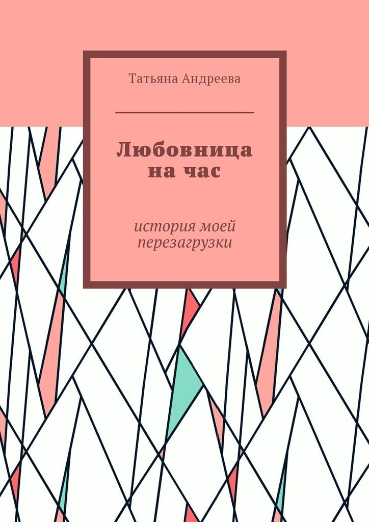 Татьяна Андреева Любовница начас. История моей перезагрузки ISBN: 9785448574306 параллельная акция