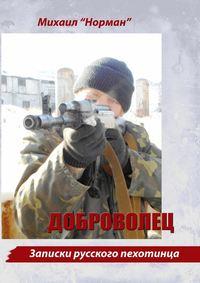Михаил «Норман» - Доброволец. Записки русского пехотинца