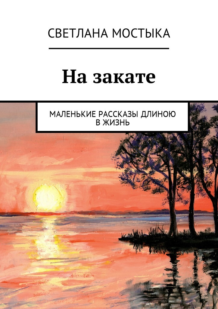 Светлана Мостыка Назакате. Маленькие рассказы длиною вжизнь
