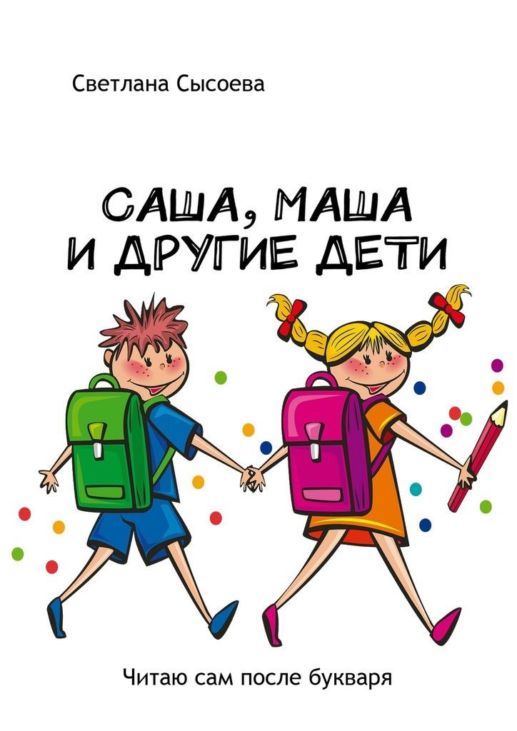 С. В. Сысоева Саша, Маша и другие дети. Читаю сам после букваря саша и маша 4 рассказы для детей