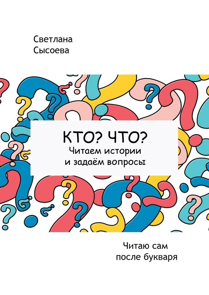 Светлана Сысоева - Кто? Что? Читаем истории и задаём вопросы. Читаю сам после букваря