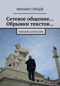 Михаил Гарцев - Сетевое общение… Обрывки текстов… Мемуары сетератора