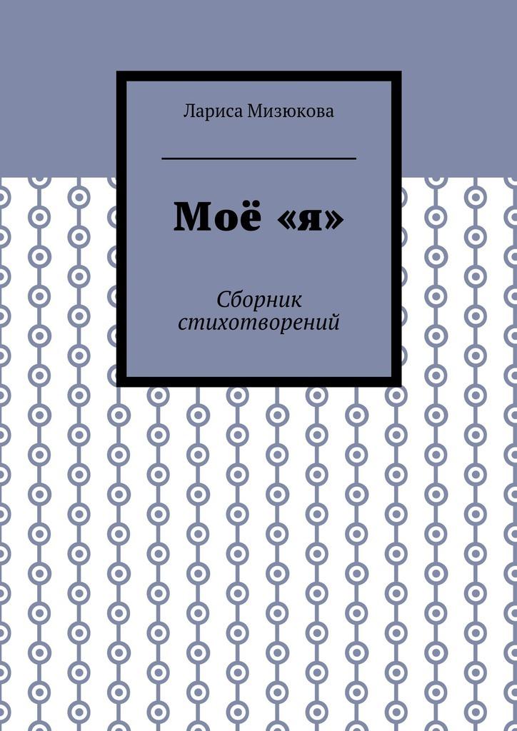 Лариса Мизюкова Моё«я». Сборник стихотворений