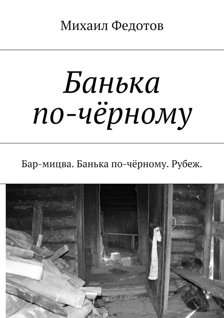 Михаил Федотов - Банька по-чёрному. Бар-мицва. Банька по-чёрному. Рубеж.