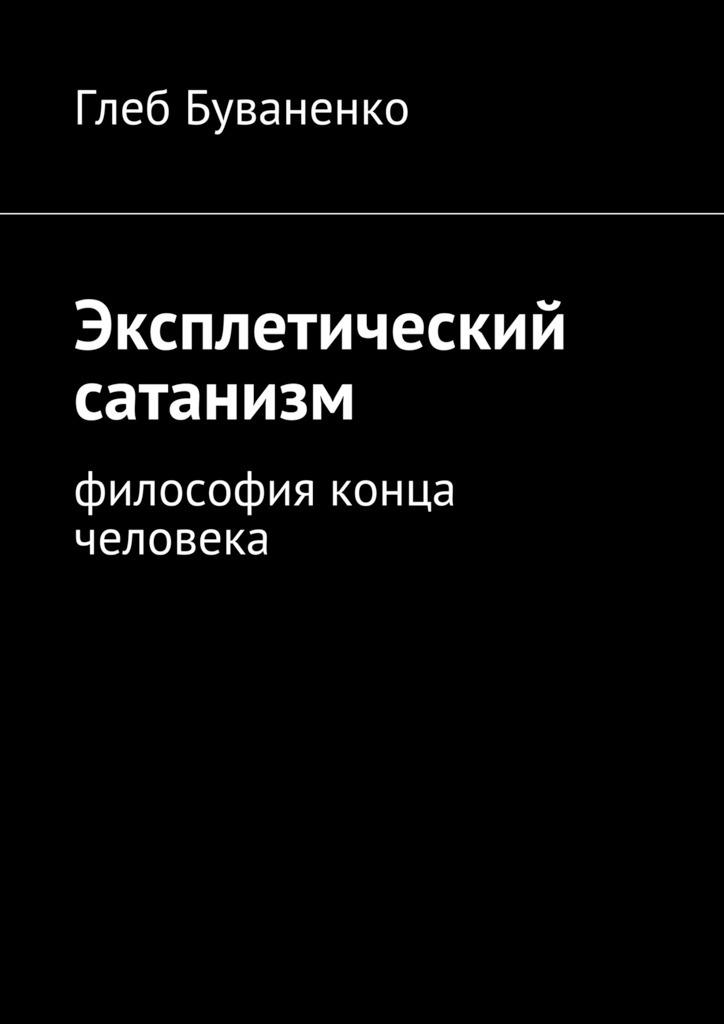 Глеб Буваненко - Эксплетический сатанизм. Философия конца человека