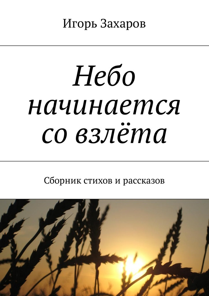 Игорь Захаров Небо начинается совзлёта. Сборник стихов ирассказов игорь сахновский если бы я был спесивцевым