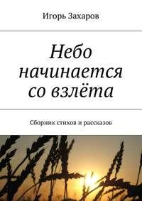 Игорь Захаров - Небо начинается совзлёта. Сборник стихов ирассказов