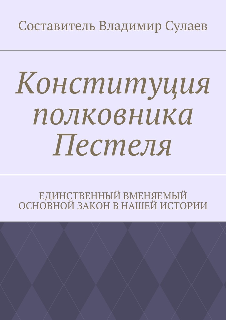 Владимир Валерьевич Сулаев Конституция полковника Пестеля. Единственный вменяемый основной закон в нашей истории владимир валерьевич сулаев диалог с