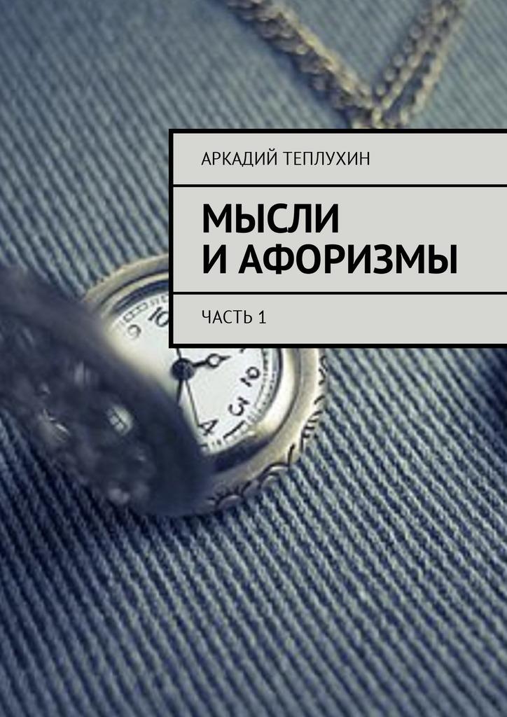 Аркадий Теплухин Мысли иафоризмы. Часть1 цена