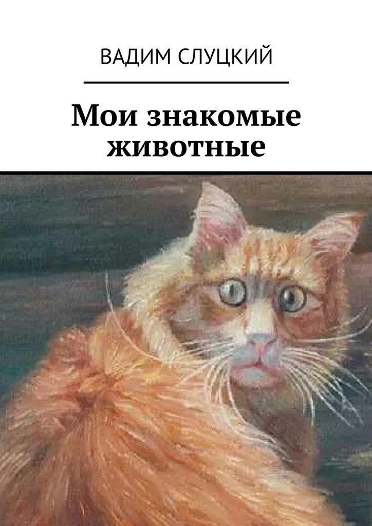 Вадим Слуцкий Мои знакомые животные