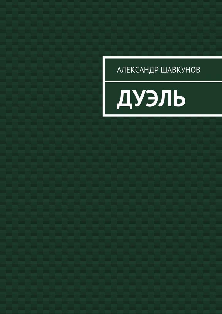 Александр Георгиевич Шавкунов Дуэль