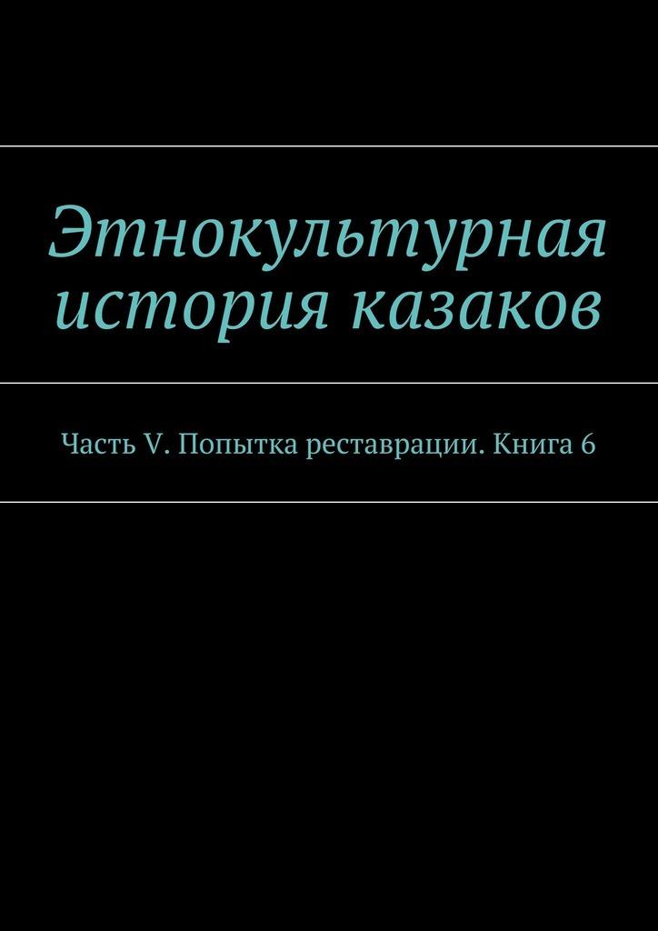 А. В. Дзиковицкий Этнокультурная история казаков. Часть V. Попытка реставрации. Книга6 в катаев том 1 растратчики время вперед я сын трудового народа