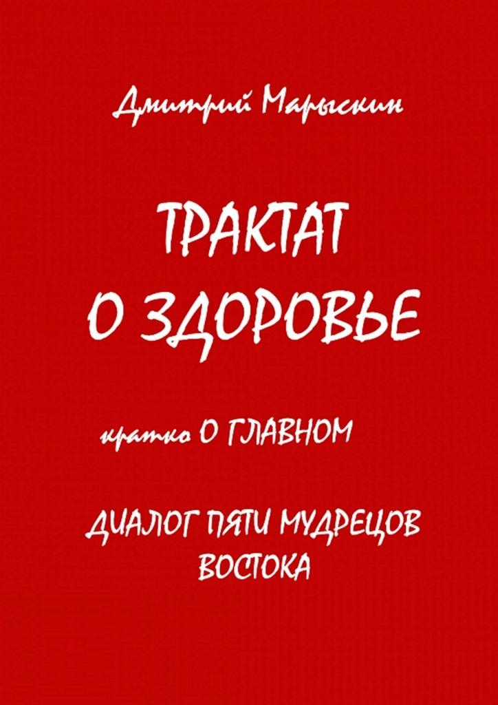Трактат оздоровье. Кратко оглавном. Диалог пяти мудрецов Востока ( Дмитрий Марыскин  )