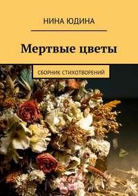 Нина Юдина - Мертвые цветы. Сборник стихотворений