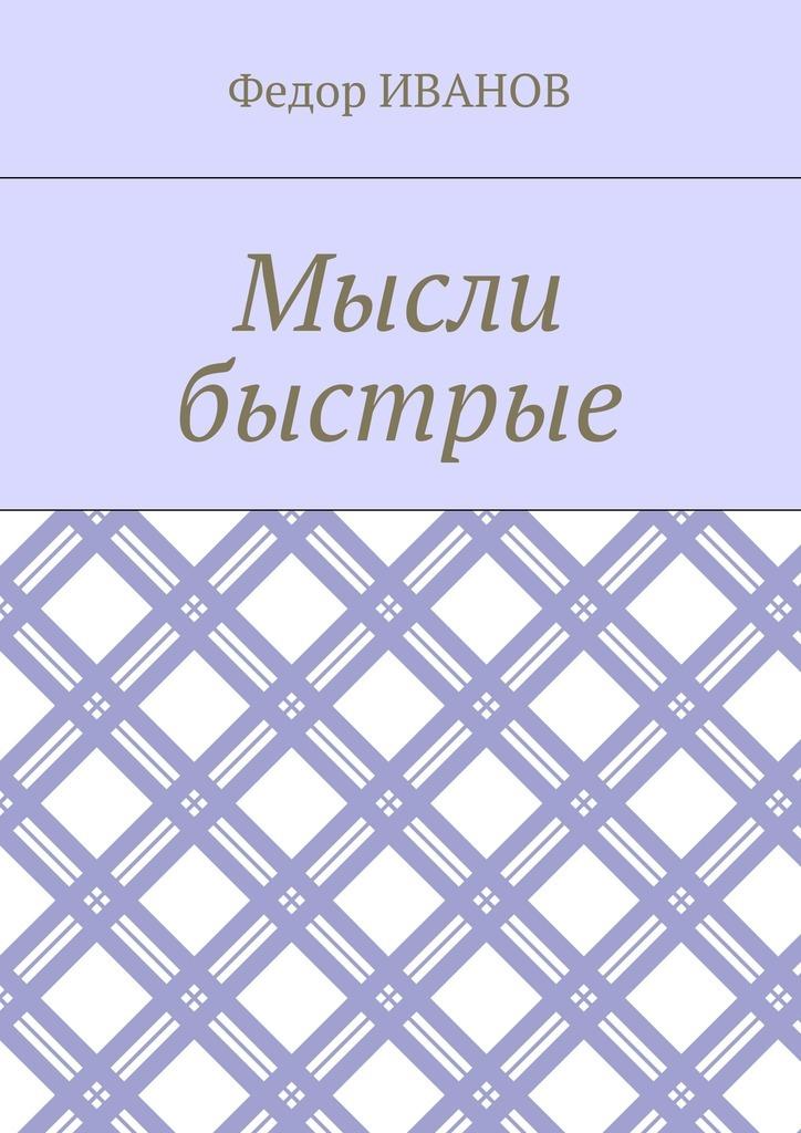 Федор Иванов Мысли быстрые ISBN: 9785448574115 федор иванов альфия