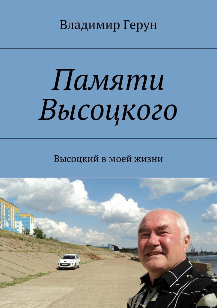 Владимир Герун Памяти Высоцкого. Высоцкий вмоей жизни владимир герун моей маме и