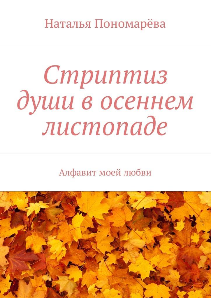 Наталья Николаевна Пономарёва Стриптиз души восеннем листопаде. Алфавит моей любви наталья петровна беляева ерух струны души