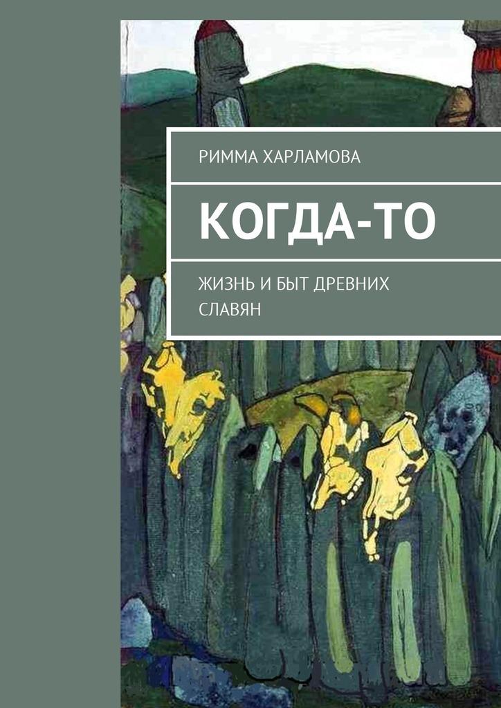 Римма Харламова Когда-то. Жизнь ибыт древних славян кто мы жили были славяне