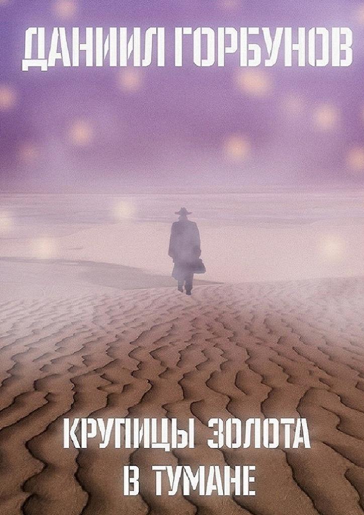 Даниил Горбунов - Крупицы золота втумане