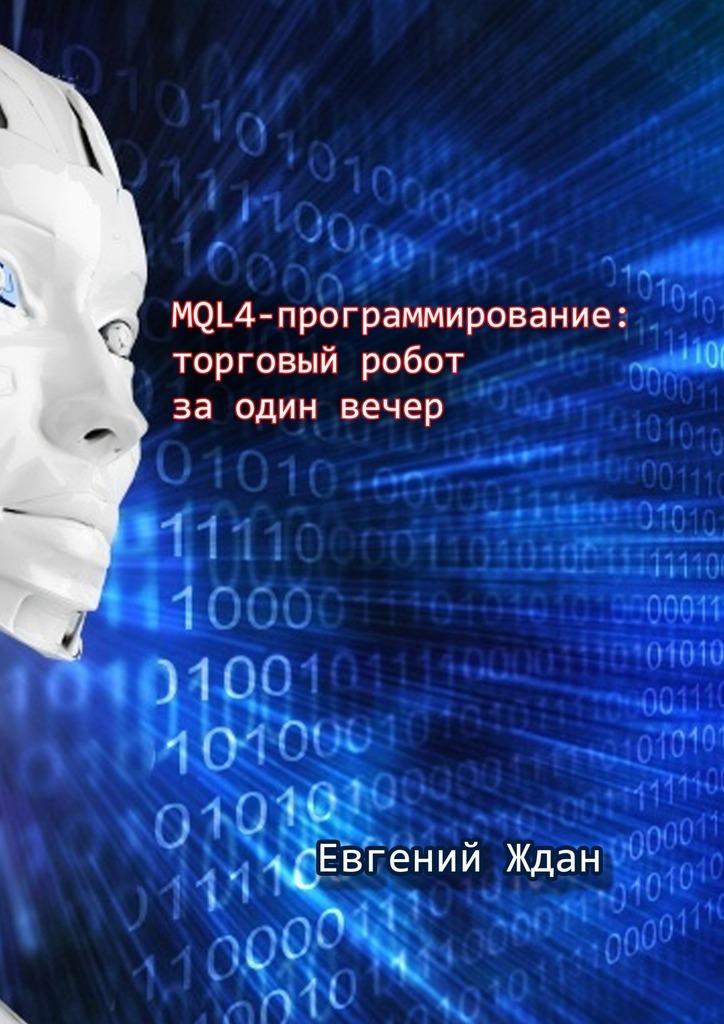Евгений Ждан MQL4-программирование: торговый робот заодинвечер катрин пассиг программирование без дураков