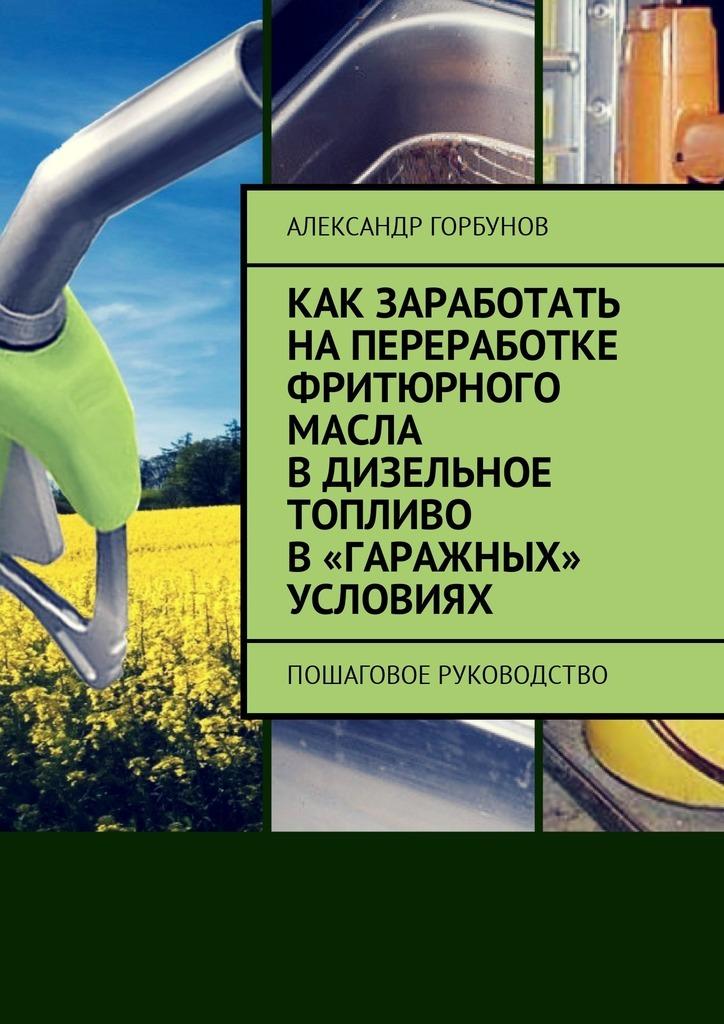 Александр Горбунов Как заработать напереработке фритюрного масла вдизельное топливо в«гаражных» условиях. Пошаговое руководство гриффис м как заработать на акциях для чайников