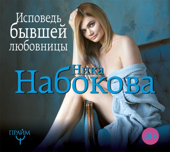 Ника Набокова Исповедь бывшей любовницы. От неправильной любви – к настоящей набокова н в постели с твоим мужем записки любовницы