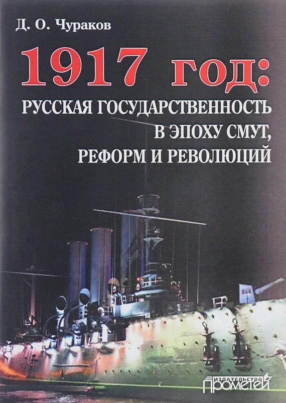 Димитрий Чураков - 1917 год: русская государственность в эпоху смут, реформ и революций