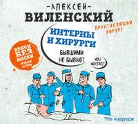 Алексей Виленский - Интерны и хирурги бывшими не бывают