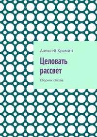 Алексей Александрович Крамин - Целовать рассвет. Сборник стихов