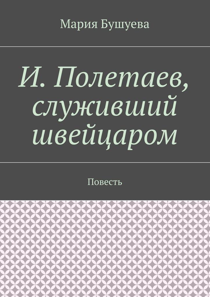 Мария Бушуева И. Полетаев, служивший швейцаром. Повесть ISBN: 9785448517822 единожды солгавший