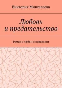 Виктория Мингалеева - Любовьи предательство. Роман олюбви и ненависти