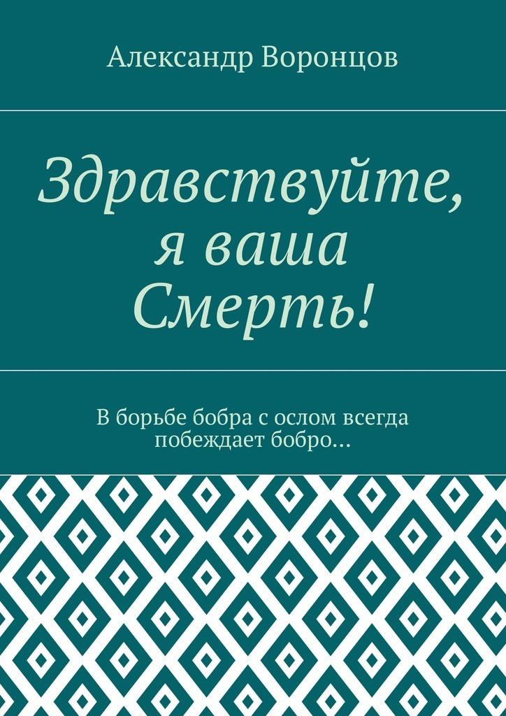 Александр Воронцов - Здравствуйте, я ваша Смерть! Вборьбе бобра сослом всегда побеждает бобро…