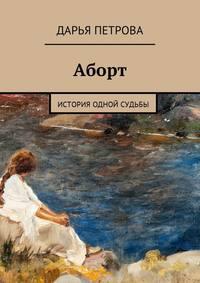 Дарья Петрова - Аборт. История одной судьбы