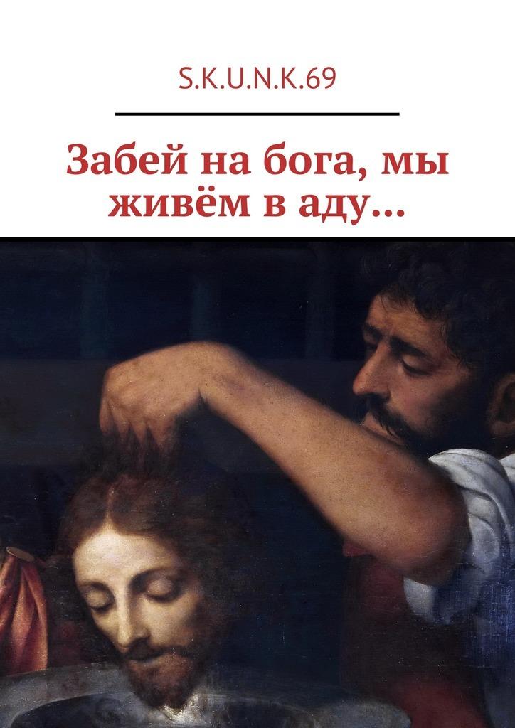 S.K.U.N.K.69 Забей на бога, мы живём в аду… юдин а пасынки бога