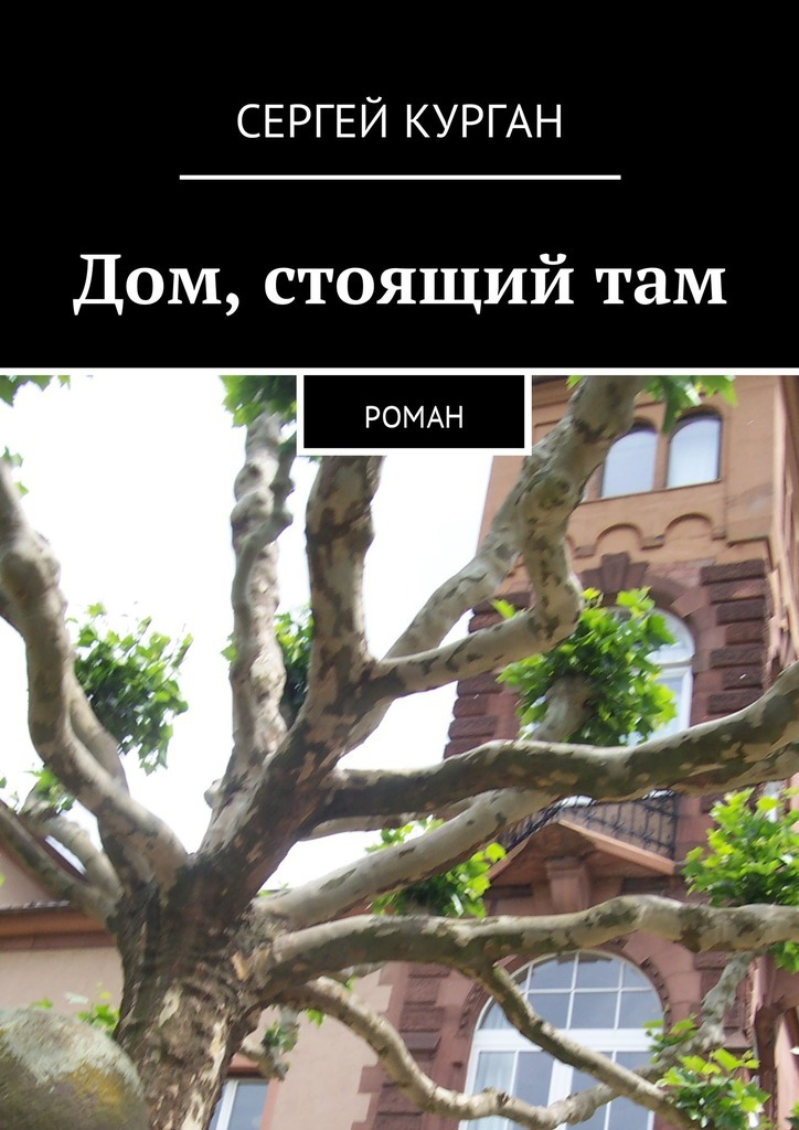 Сергей Курган - Дом, стоящийтам. Роман