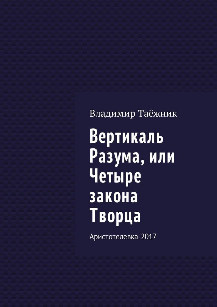 Владимир Таёжник Вертикаль Разума, или Четыре закона Творца. Аристотелевка-2017 лидия баешко великая книга сакральных знаний