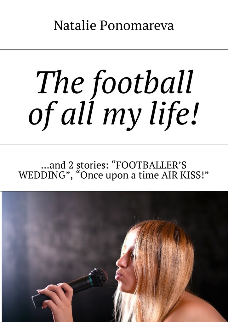 Natalie Ponomareva The football of all my life! …and 2 stories: «Footballer's wedding», «Once upon a time air kiss!» карточки для настольных игр every board game once upon time