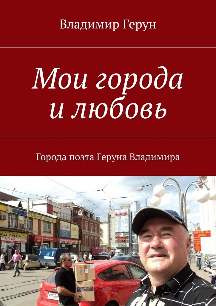 Владимир Герун Мои города илюбовь. Города поэта Геруна Владимира