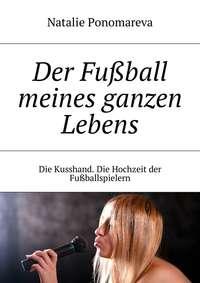 Natalie Ponomareva - Der Fu?ball meines ganzen Lebens. Die Kusshand. Die Hochzeit der Fu?ballspielern