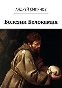 Андрей Смирнов - Болезни Белокамня