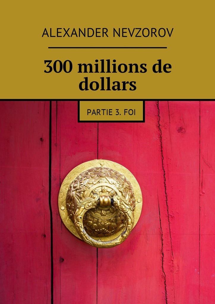 Alexander Nevzorov 300millions de dollars. Partie 3.Foi ISBN: 9785448576454